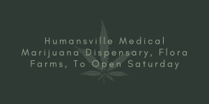 Humansville Medical Marijuana Dispensary, Flora Farms, To Open Saturday